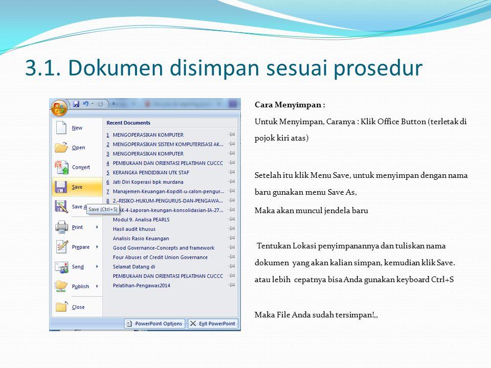 3.1. Dokumen disimpan sesuai prosedur Cara Menyimpan : Untuk Menyimpan, Caranya : Klik Office Button (terletak di pojok kiri atas) Setelah itu klik Me