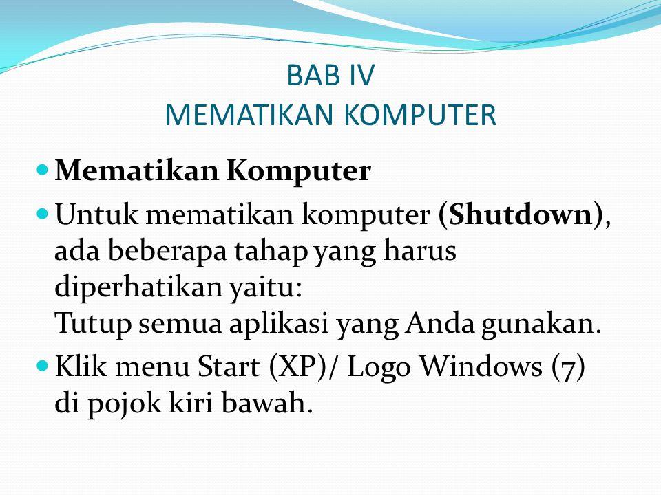 BAB IV MEMATIKAN KOMPUTER Mematikan Komputer Untuk mematikan komputer (Shutdown), ada beberapa tahap yang harus diperhatikan yaitu: Tutup semua aplika