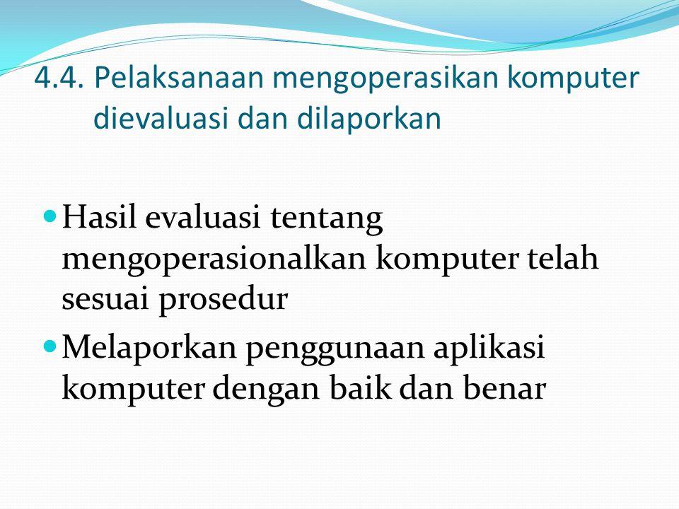 4.4. Pelaksanaan mengoperasikan komputer dievaluasi dan dilaporkan Hasil evaluasi tentang mengoperasionalkan komputer telah sesuai prosedur Melaporkan