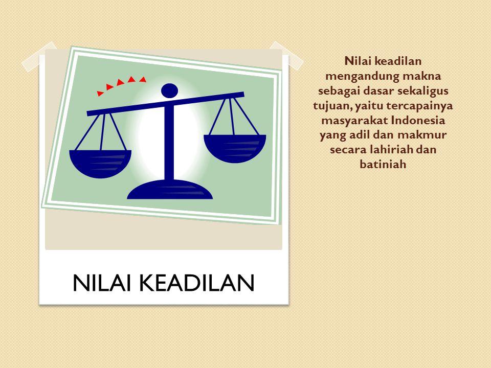 Nilai keadilan mengandung makna sebagai dasar sekaligus tujuan, yaitu tercapainya masyarakat Indonesia yang adil dan makmur secara lahiriah dan batini
