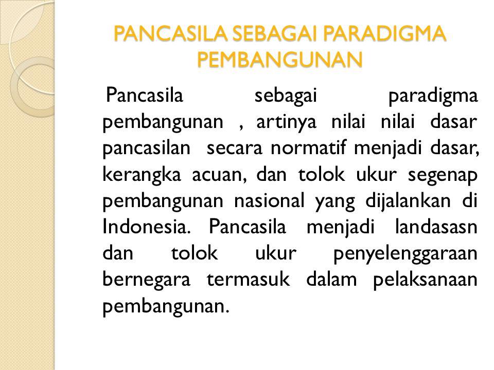 PANCASILA SEBAGAI PARADIGMA PEMBANGUNAN Pancasila sebagai paradigma pembangunan, artinya nilai nilai dasar pancasilan secara normatif menjadi dasar, k