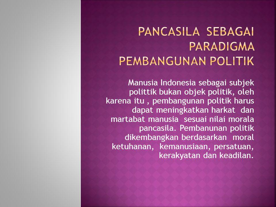 Manusia Indonesia sebagai subjek polittik bukan objek politik, oleh karena itu, pembangunan politik harus dapat meningkatkan harkat dan martabat manus