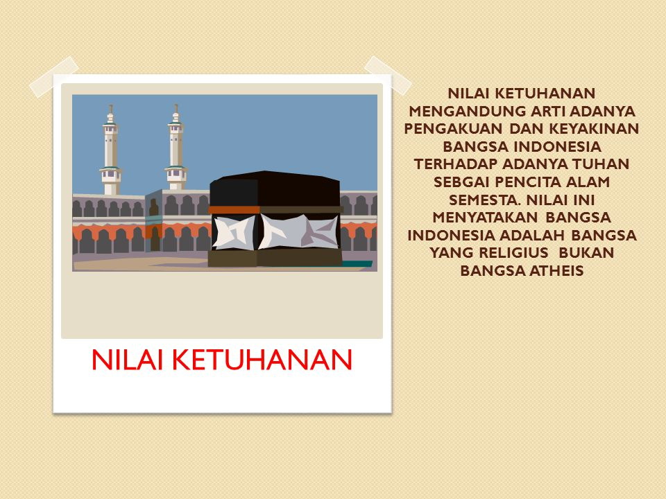NILAI KETUHANAN MENGANDUNG ARTI ADANYA PENGAKUAN DAN KEYAKINAN BANGSA INDONESIA TERHADAP ADANYA TUHAN SEBGAI PENCITA ALAM SEMESTA. NILAI INI MENYATAKA