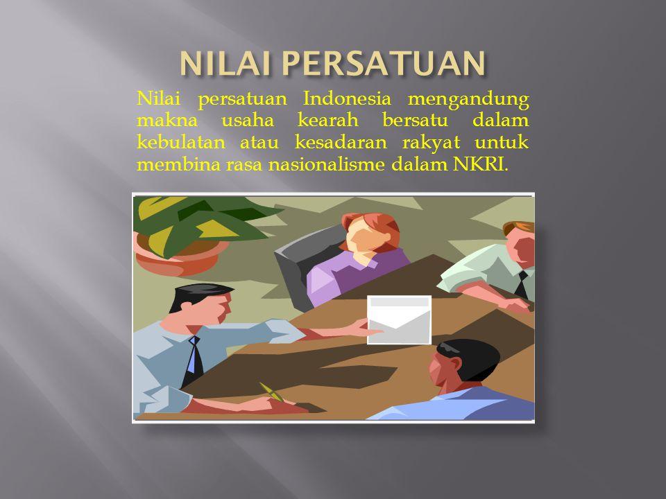 Nilai persatuan Indonesia mengandung makna usaha kearah bersatu dalam kebulatan atau kesadaran rakyat untuk membina rasa nasionalisme dalam NKRI.