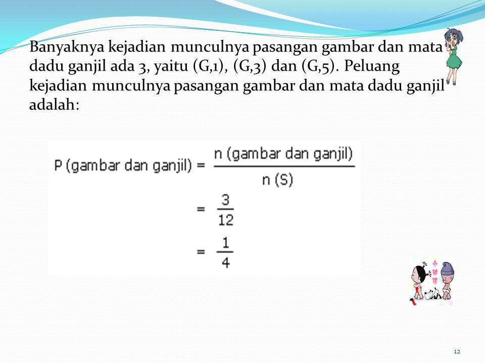Banyaknya kejadian munculnya pasangan gambar dan mata dadu ganjil ada 3, yaitu (G,1), (G,3) dan (G,5). Peluang kejadian munculnya pasangan gambar dan
