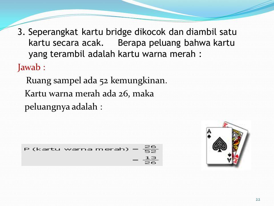 3. Seperangkat kartu bridge dikocok dan diambil satu kartu secara acak. Berapa peluang bahwa kartu yang terambil adalah kartu warna merah : Jawab : Ru