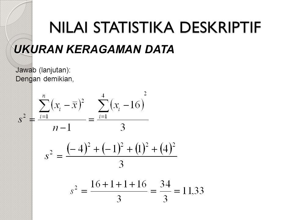 NILAI STATISTIKA DESKRIPTIF UKURAN KERAGAMAN DATA Jawab (lanjutan): Dengan demikian,