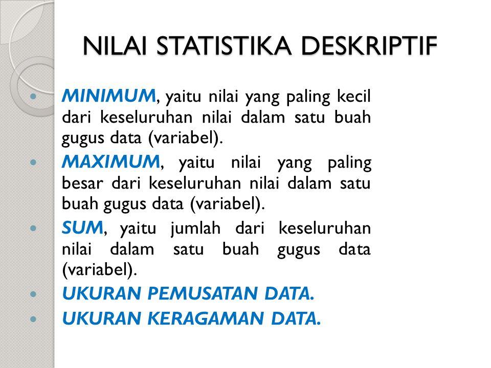 NILAI STATISTIKA DESKRIPTIF MINIMUM, yaitu nilai yang paling kecil dari keseluruhan nilai dalam satu buah gugus data (variabel). MAXIMUM, yaitu nilai