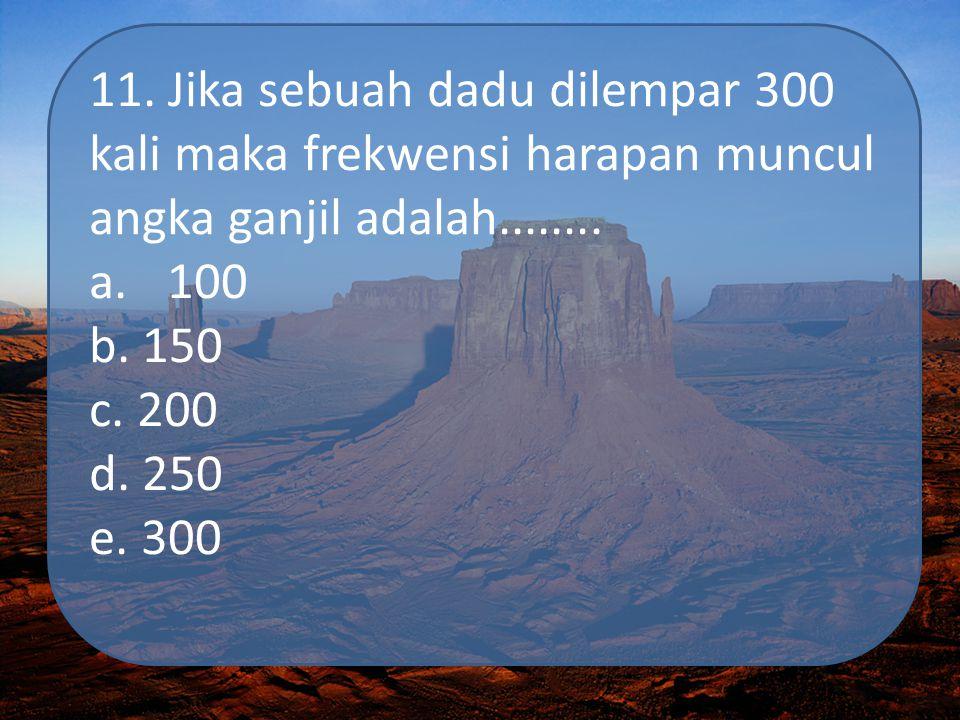 11. Jika sebuah dadu dilempar 300 kali maka frekwensi harapan muncul angka ganjil adalah........ a.100 b. 150 c. 200 d. 250 e. 300