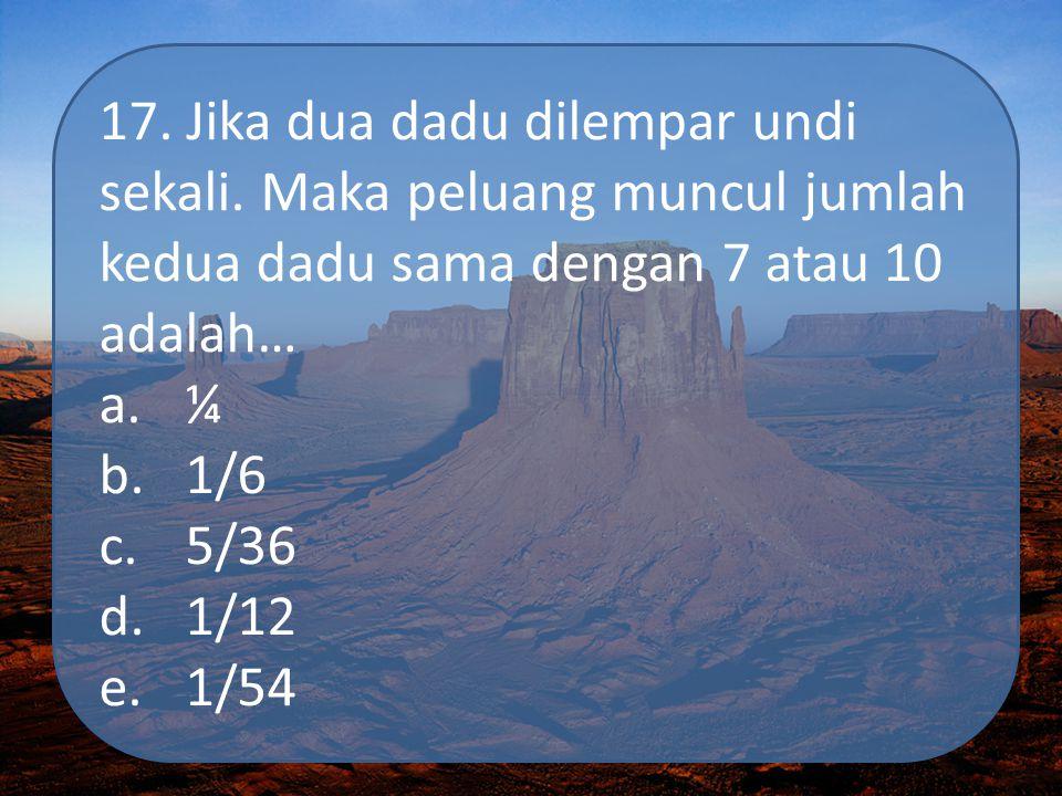 17. Jika dua dadu dilempar undi sekali. Maka peluang muncul jumlah kedua dadu sama dengan 7 atau 10 adalah… a.¼ b.1/6 c.5/36 d.1/12 e.1/54