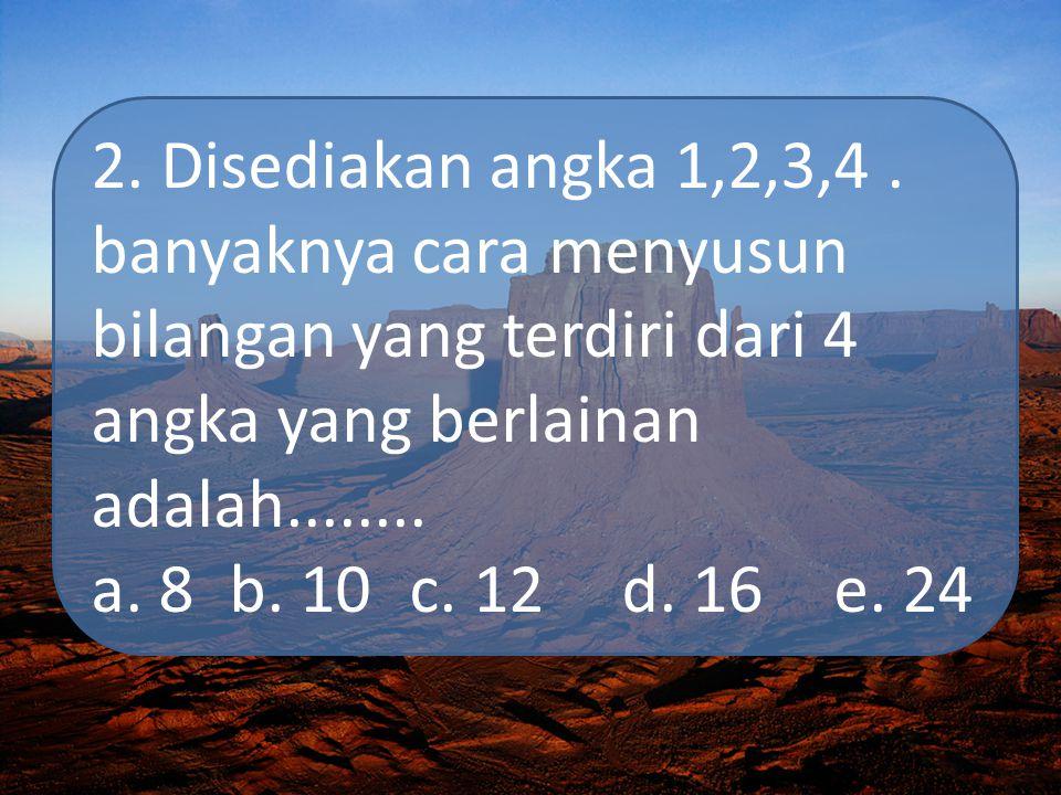 2. Disediakan angka 1,2,3,4. banyaknya cara menyusun bilangan yang terdiri dari 4 angka yang berlainan adalah........ a. 8 b. 10c. 12d. 16e. 24