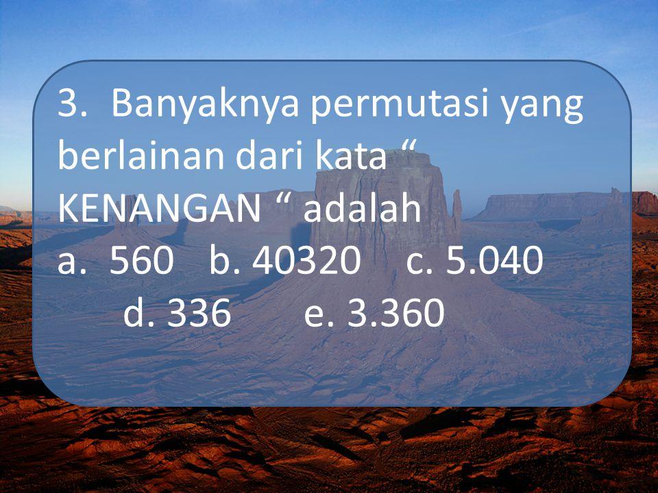 """3. Banyaknya permutasi yang berlainan dari kata """" KENANGAN """" adalah a. 560 b. 40320 c. 5.040 d. 336 e. 3.360"""