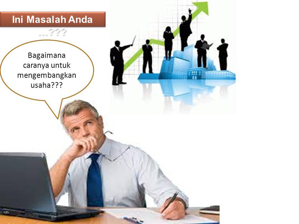 Bagaimana caranya untuk mengembangkan usaha??? Ini Masalah Anda …???