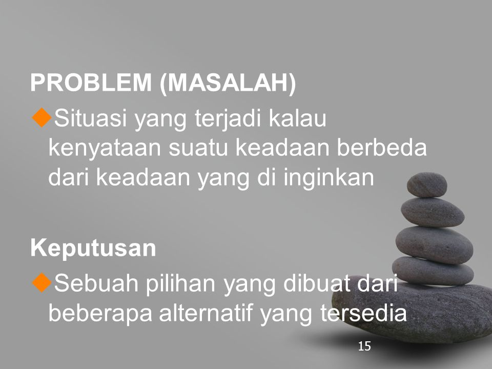 15 PROBLEM (MASALAH)  Situasi yang terjadi kalau kenyataan suatu keadaan berbeda dari keadaan yang di inginkan Keputusan  Sebuah pilihan yang dibuat dari beberapa alternatif yang tersedia