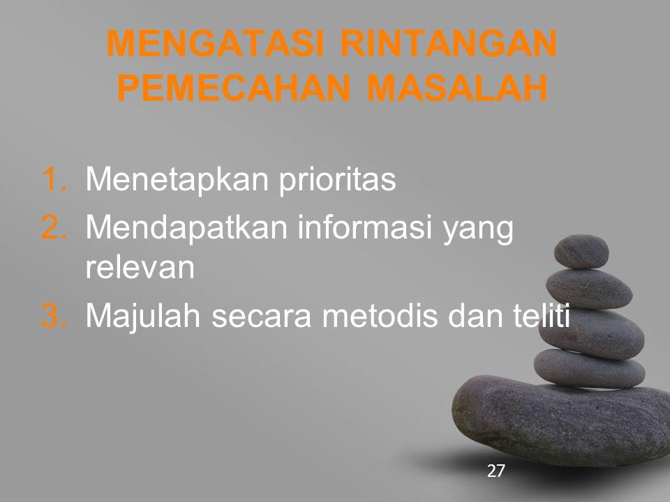 27 MENGATASI RINTANGAN PEMECAHAN MASALAH 1.Menetapkan prioritas 2.Mendapatkan informasi yang relevan 3.Majulah secara metodis dan teliti