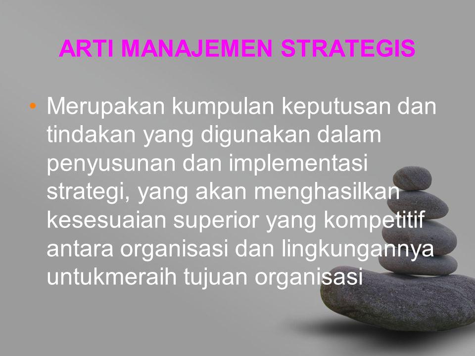 ARTI MANAJEMEN STRATEGIS Merupakan kumpulan keputusan dan tindakan yang digunakan dalam penyusunan dan implementasi strategi, yang akan menghasilkan kesesuaian superior yang kompetitif antara organisasi dan lingkungannya untukmeraih tujuan organisasi
