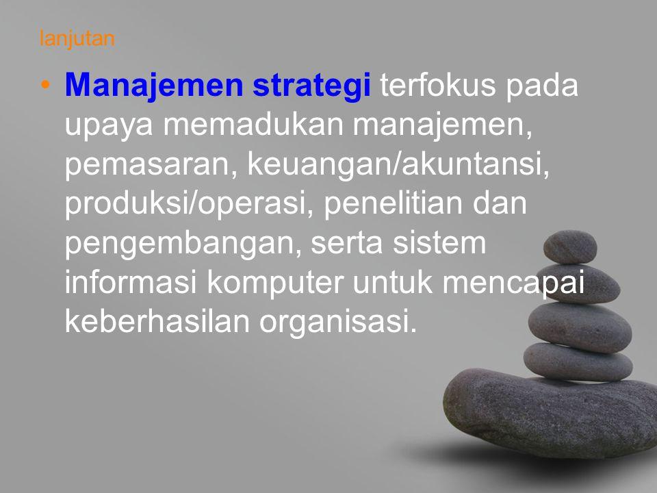 lanjutan Manajemen strategi terfokus pada upaya memadukan manajemen, pemasaran, keuangan/akuntansi, produksi/operasi, penelitian dan pengembangan, serta sistem informasi komputer untuk mencapai keberhasilan organisasi.