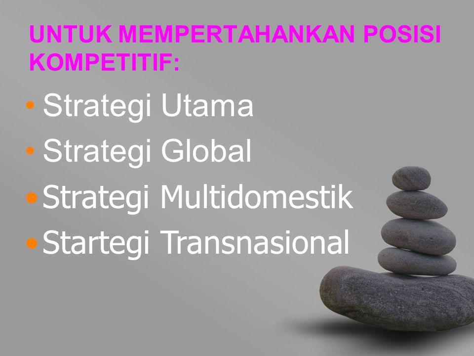 UNTUK MEMPERTAHANKAN POSISI KOMPETITIF: Strategi Utama Strategi Global Strategi Multidomestik Startegi Transnasional