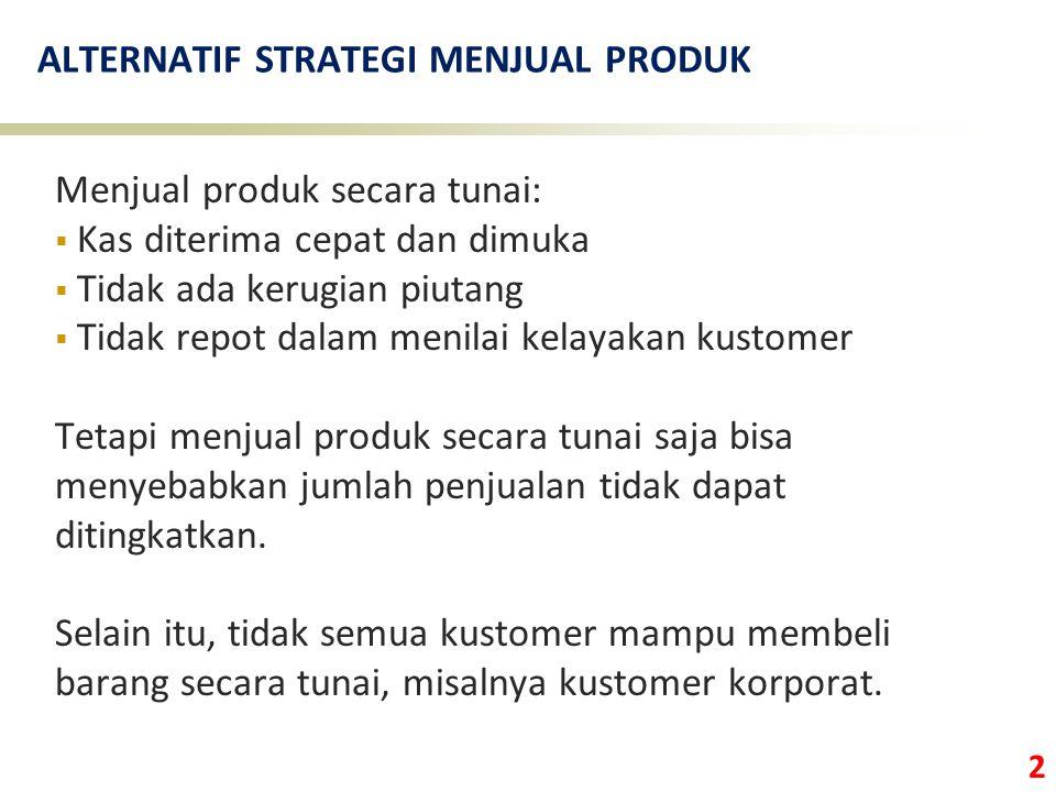 3 ALTERNATIF STRATEGI MENJUAL PRODUK Menjual produk secara kredit:  Penjualan bisa ditingkatkan  Kustomer lebih banyak Tetapi menjual produk secara kredit dapat menyebabkan terjadinya bad debt (kerugian piutang).