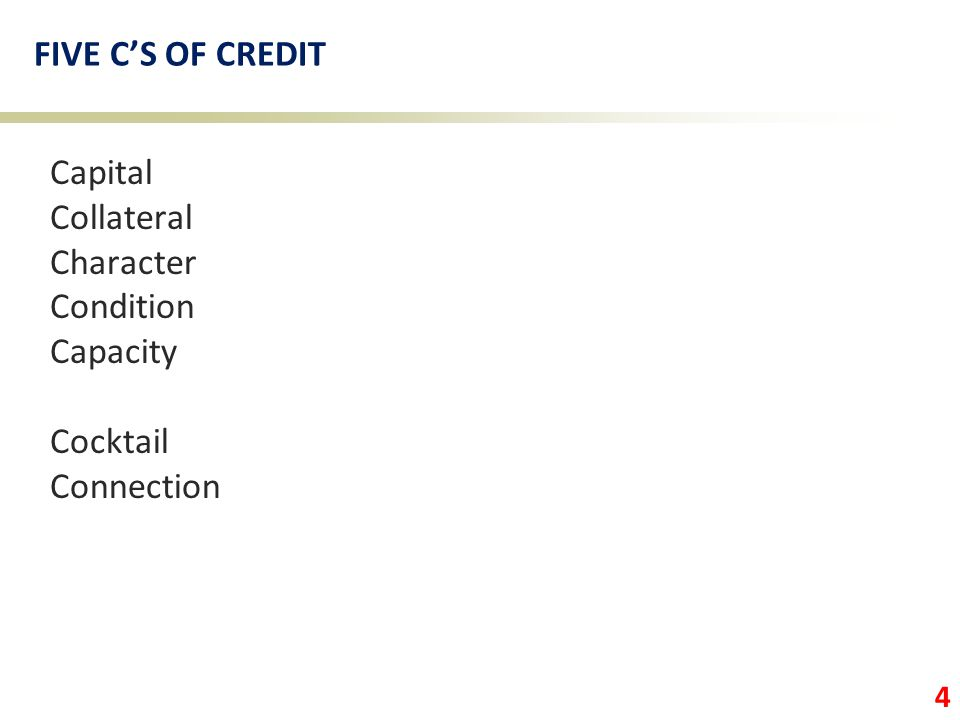 4 FIVE C'S OF CREDIT Capital Collateral Character Condition Capacity Cocktail Connection
