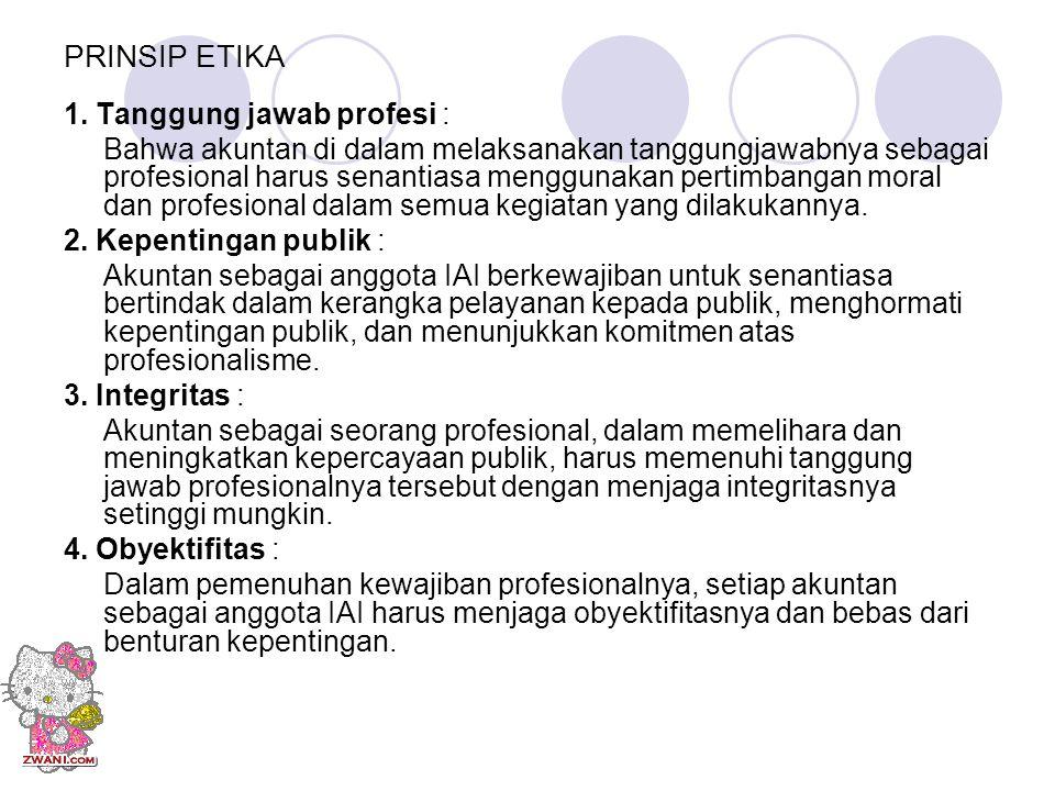 PRINSIP ETIKA 1. Tanggung jawab profesi : Bahwa akuntan di dalam melaksanakan tanggungjawabnya sebagai profesional harus senantiasa menggunakan pertim
