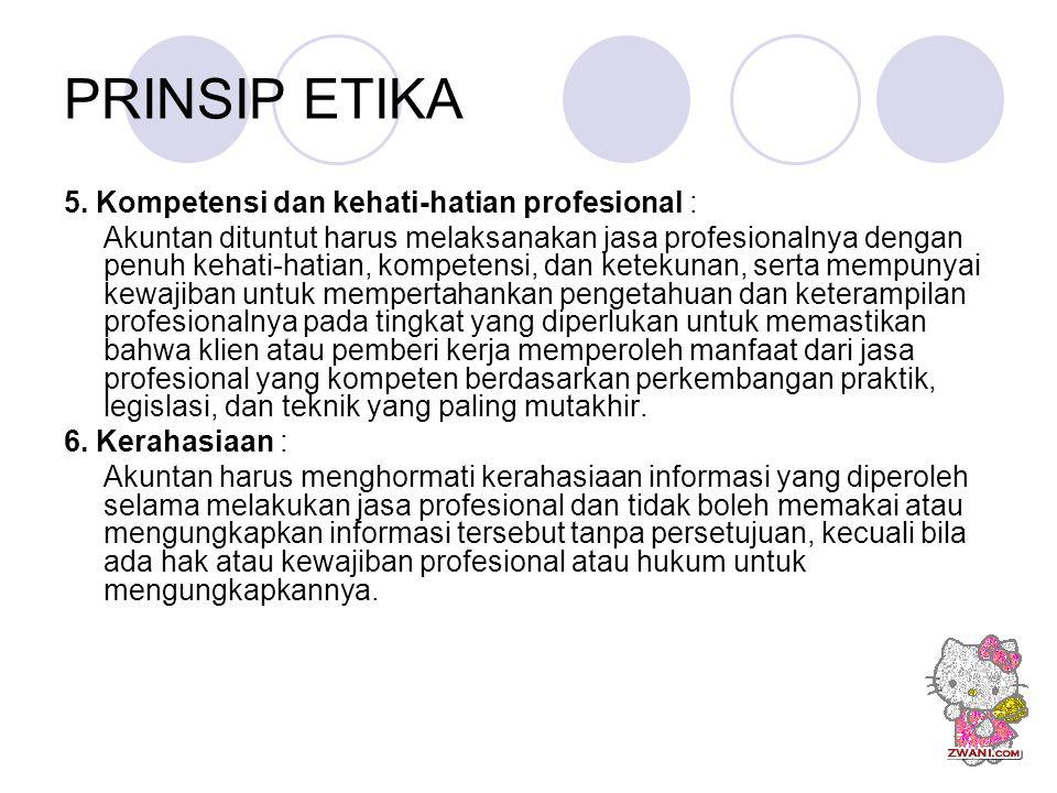 PRINSIP ETIKA 5. Kompetensi dan kehati-hatian profesional : Akuntan dituntut harus melaksanakan jasa profesionalnya dengan penuh kehati-hatian, kompet