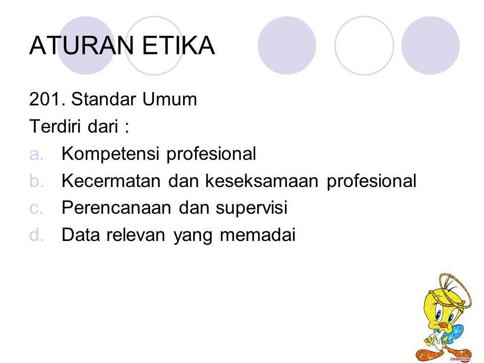 ATURAN ETIKA 201. Standar Umum Terdiri dari : a.Kompetensi profesional b.Kecermatan dan keseksamaan profesional c.Perencanaan dan supervisi d.Data rel