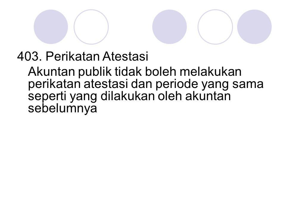 403. Perikatan Atestasi Akuntan publik tidak boleh melakukan perikatan atestasi dan periode yang sama seperti yang dilakukan oleh akuntan sebelumnya
