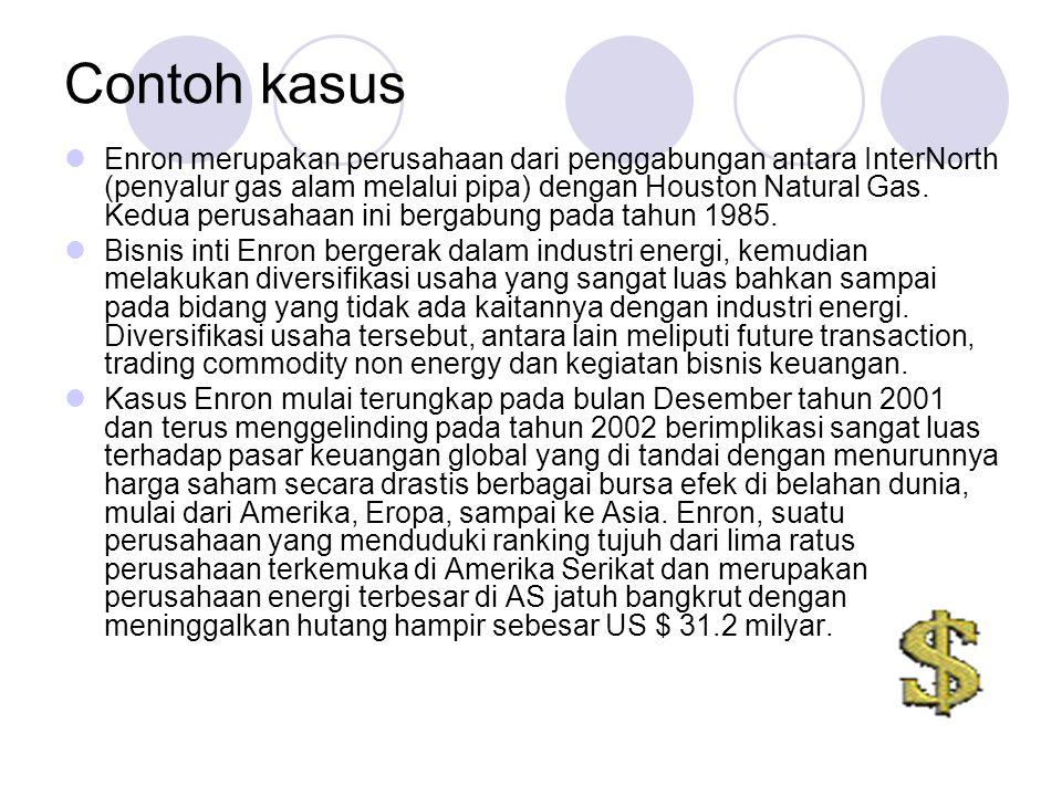Contoh kasus Enron merupakan perusahaan dari penggabungan antara InterNorth (penyalur gas alam melalui pipa) dengan Houston Natural Gas. Kedua perusah