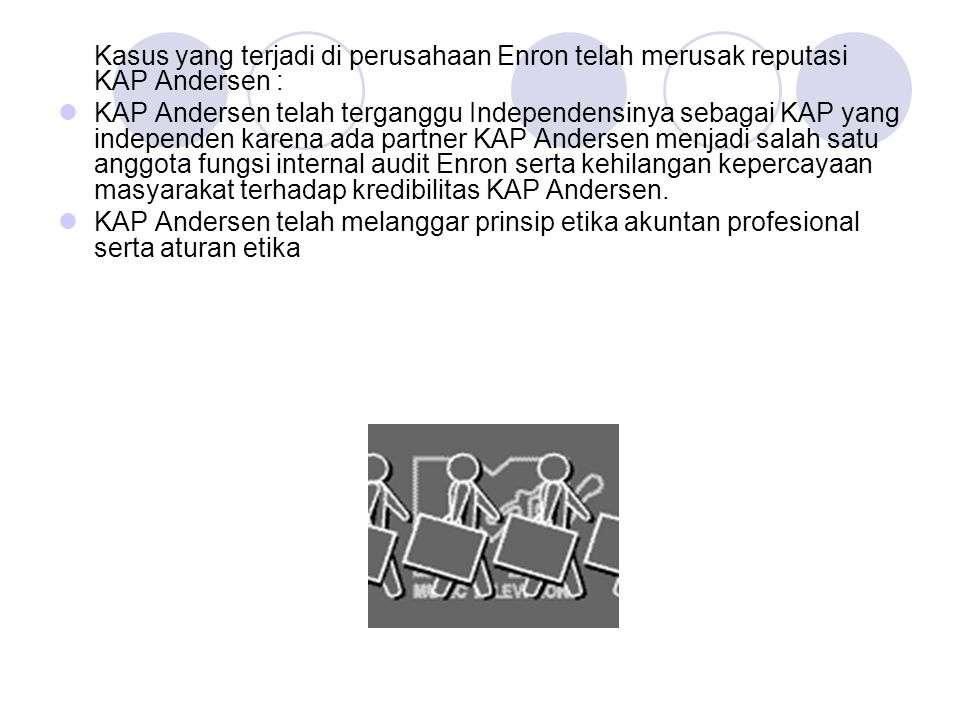 Kasus yang terjadi di perusahaan Enron telah merusak reputasi KAP Andersen : KAP Andersen telah terganggu Independensinya sebagai KAP yang independen