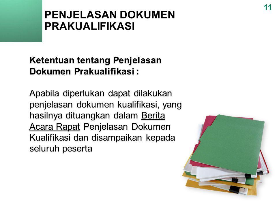 PENJELASAN DOKUMEN PRAKUALIFIKASI 11 Ketentuan tentang Penjelasan Dokumen Prakualifikasi : Apabila diperlukan dapat dilakukan penjelasan dokumen kualifikasi, yang hasilnya dituangkan dalam Berita Acara Rapat Penjelasan Dokumen Kualifikasi dan disampaikan kepada seluruh peserta Ketentuan tentang Penjelasan Dokumen Prakualifikasi : Apabila diperlukan dapat dilakukan penjelasan dokumen kualifikasi, yang hasilnya dituangkan dalam Berita Acara Rapat Penjelasan Dokumen Kualifikasi dan disampaikan kepada seluruh peserta