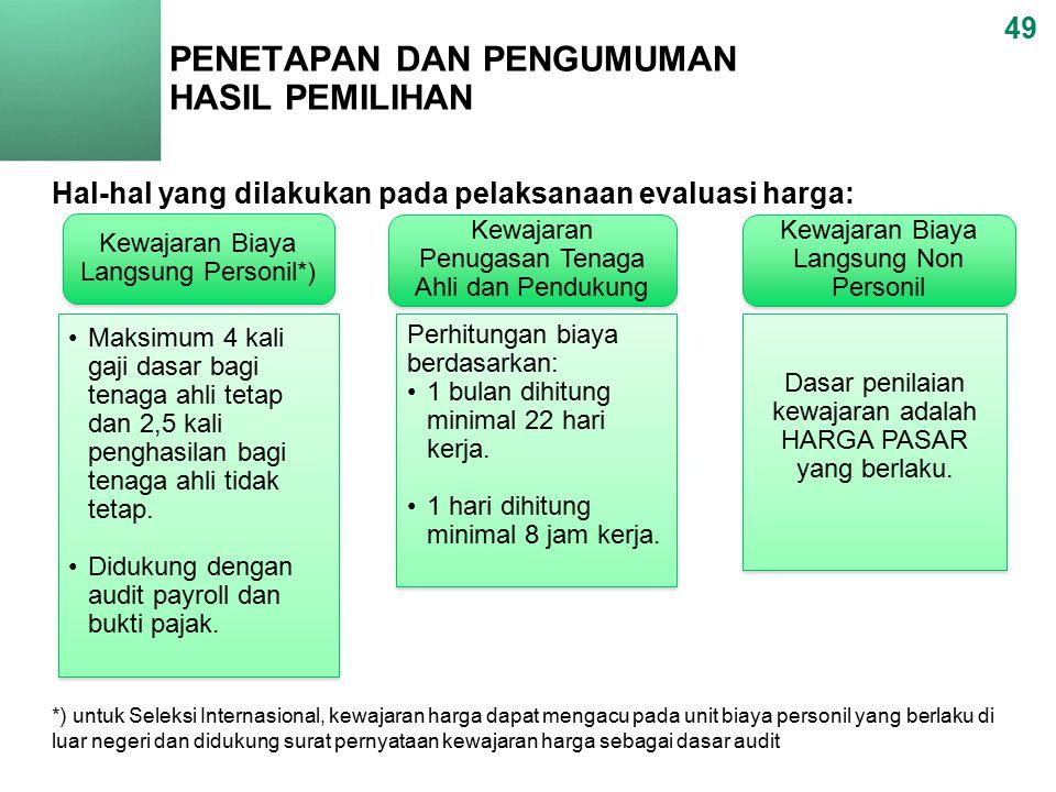 PENETAPAN DAN PENGUMUMAN HASIL PEMILIHAN 49 Hal-hal yang dilakukan pada pelaksanaan evaluasi harga: *) untuk Seleksi Internasional, kewajaran harga dapat mengacu pada unit biaya personil yang berlaku di luar negeri dan didukung surat pernyataan kewajaran harga sebagai dasar audit Kewajaran Biaya Langsung Personil*) Kewajaran Penugasan Tenaga Ahli dan Pendukung Kewajaran Biaya Langsung Non Personil Maksimum 4 kali gaji dasar bagi tenaga ahli tetap dan 2,5 kali penghasilan bagi tenaga ahli tidak tetap.
