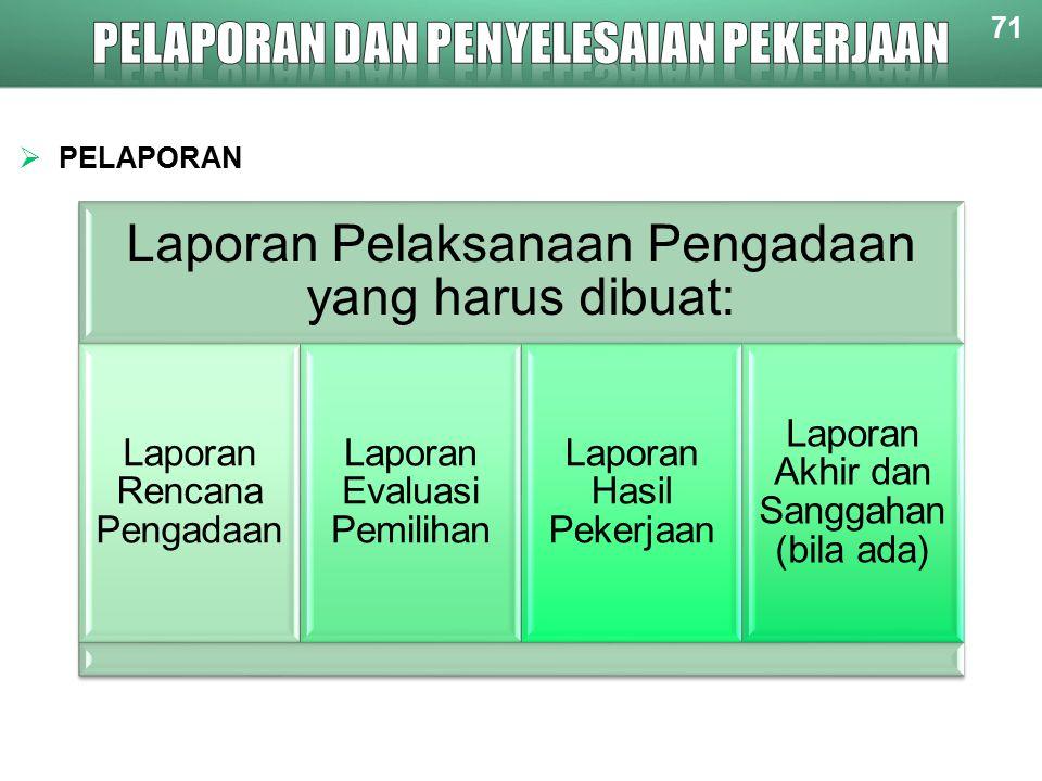 71  PELAPORAN Laporan Pelaksanaan Pengadaan yang harus dibuat: Laporan Rencana Pengadaan Laporan Evaluasi Pemilihan Laporan Hasil Pekerjaan Laporan Akhir dan Sanggahan (bila ada)
