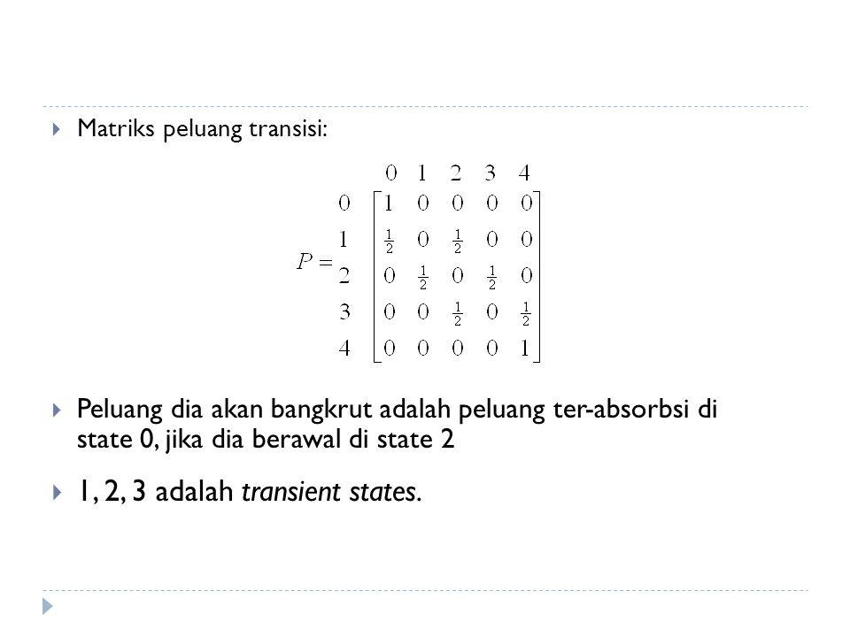  Matriks peluang transisi:  Peluang dia akan bangkrut adalah peluang ter-absorbsi di state 0, jika dia berawal di state 2  1, 2, 3 adalah transient states.