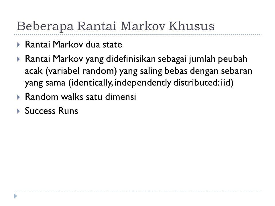 Beberapa Rantai Markov Khusus  Rantai Markov dua state  Rantai Markov yang didefinisikan sebagai jumlah peubah acak (variabel random) yang saling bebas dengan sebaran yang sama (identically, independently distributed: iid)  Random walks satu dimensi  Success Runs