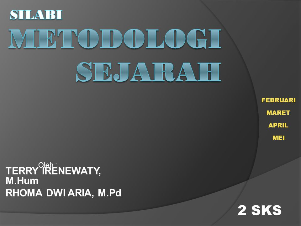 TERRY IRENEWATY, M.Hum RHOMA DWI ARIA, M.Pd 2 SKS Oleh : FEBRUARI MARET APRIL MEI