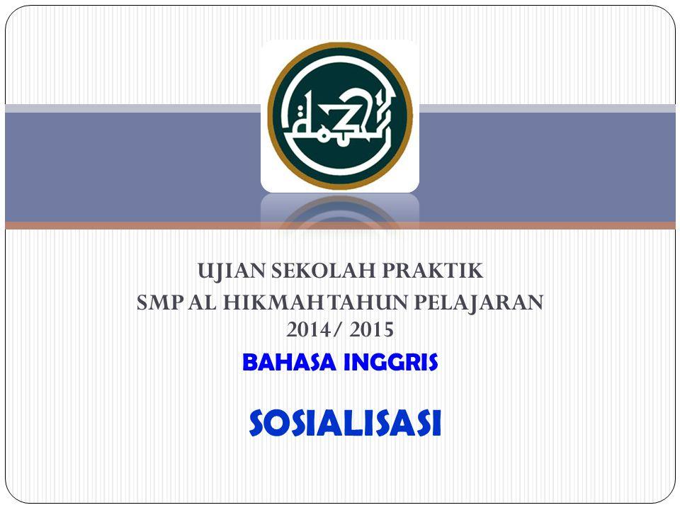 UJIAN SEKOLAH PRAKTIK SMP AL HIKMAH TAHUN PELAJARAN 2014/ 2015 BAHASA INGGRIS SOSIALISASI