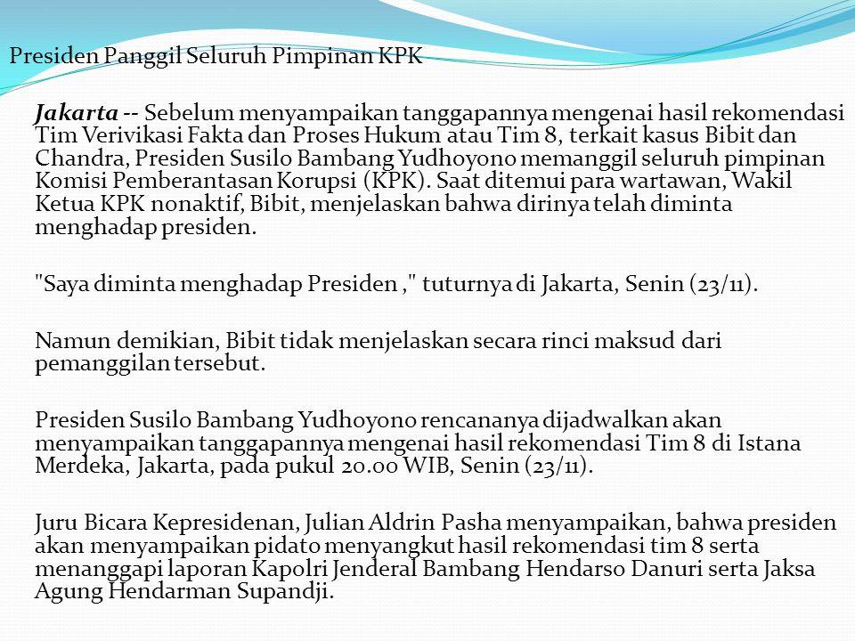 Presiden Panggil Seluruh Pimpinan KPK Jakarta -- Sebelum menyampaikan tanggapannya mengenai hasil rekomendasi Tim Verivikasi Fakta dan Proses Hukum atau Tim 8, terkait kasus Bibit dan Chandra, Presiden Susilo Bambang Yudhoyono memanggil seluruh pimpinan Komisi Pemberantasan Korupsi (KPK).