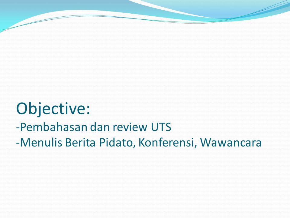 Objective: -Pembahasan dan review UTS -Menulis Berita Pidato, Konferensi, Wawancara