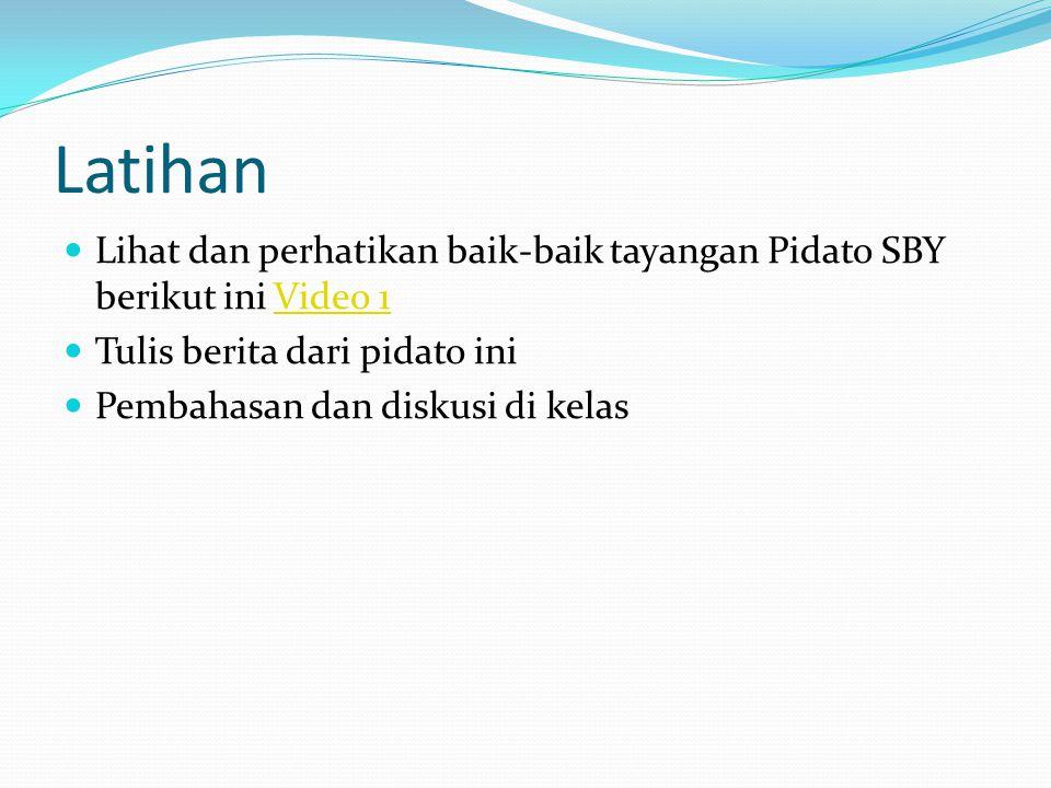 Latihan Lihat dan perhatikan baik-baik tayangan Pidato SBY berikut iniVideo 1Video 1 Tulis berita dari pidato ini Pembahasan dan diskusi di kelas