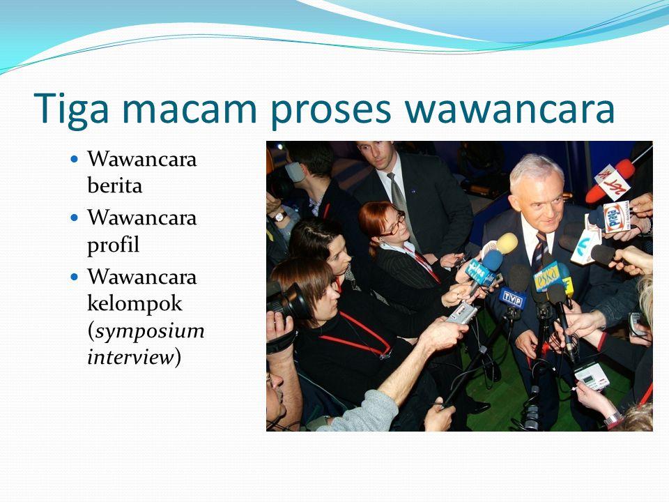 Tiga macam proses wawancara Wawancara berita Wawancara profil Wawancara kelompok (symposium interview)