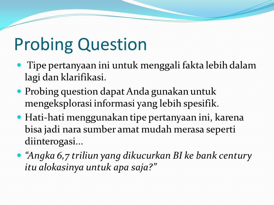 Probing Question Tipe pertanyaan ini untuk menggali fakta lebih dalam lagi dan klarifikasi.