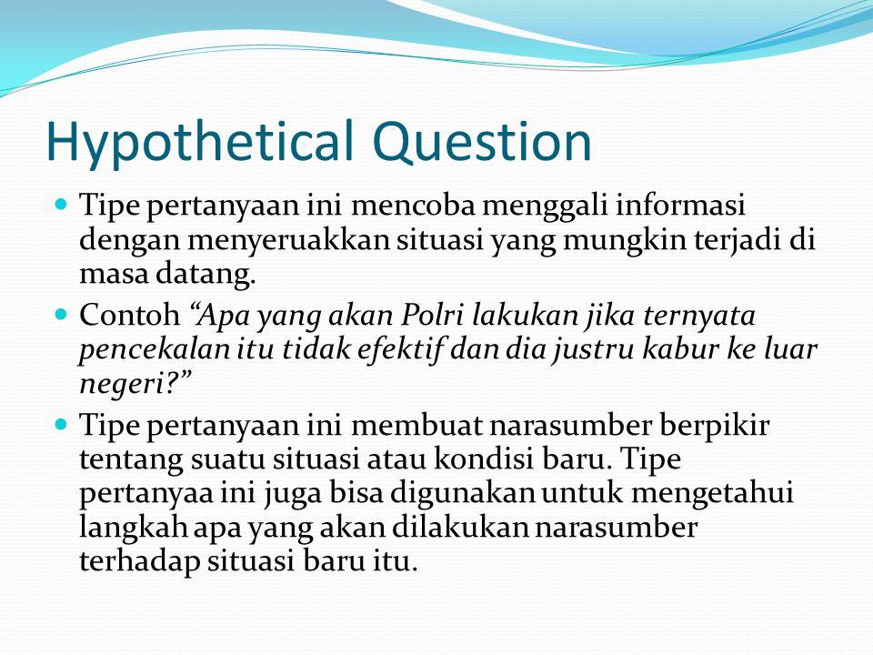 Hypothetical Question Tipe pertanyaan ini mencoba menggali informasi dengan menyeruakkan situasi yang mungkin terjadi di masa datang.