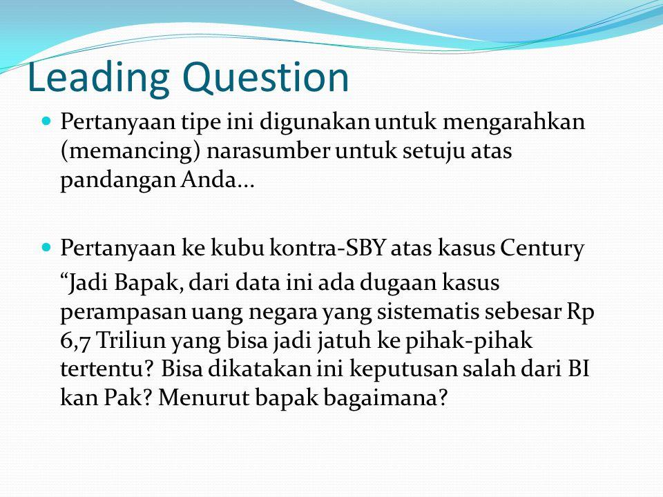 Leading Question Pertanyaan tipe ini digunakan untuk mengarahkan (memancing) narasumber untuk setuju atas pandangan Anda...