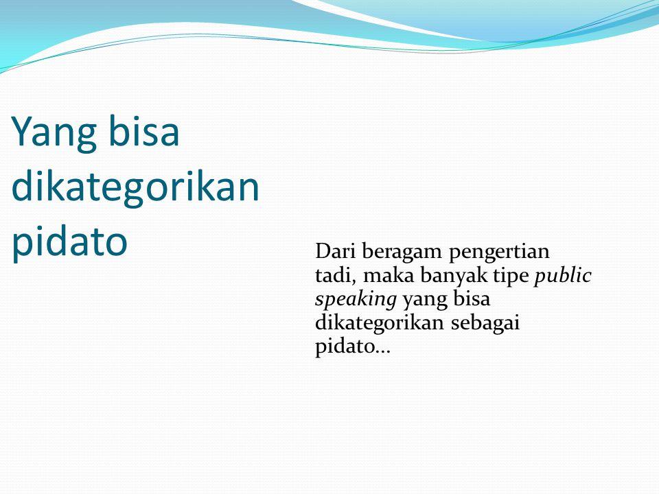 Yang bisa dikategorikan pidato Dari beragam pengertian tadi, maka banyak tipe public speaking yang bisa dikategorikan sebagai pidato...