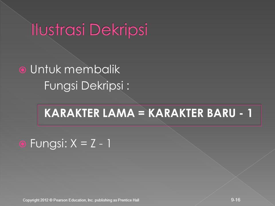  Untuk membalik Fungsi Dekripsi : KARAKTER LAMA = KARAKTER BARU - 1  Fungsi: X = Z - 1 Copyright 2012 © Pearson Education, Inc. publishing as Prenti