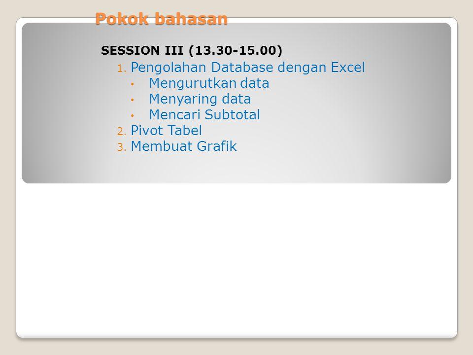 Pokok bahasan 1. Pengolahan Database dengan Excel Mengurutkan data Menyaring data Mencari Subtotal 2. Pivot Tabel 3. Membuat Grafik SESSION III (13.30