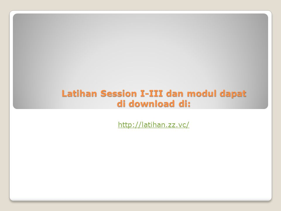 Latihan Session I-III dan modul dapat di download di: http://latihan.zz.vc/