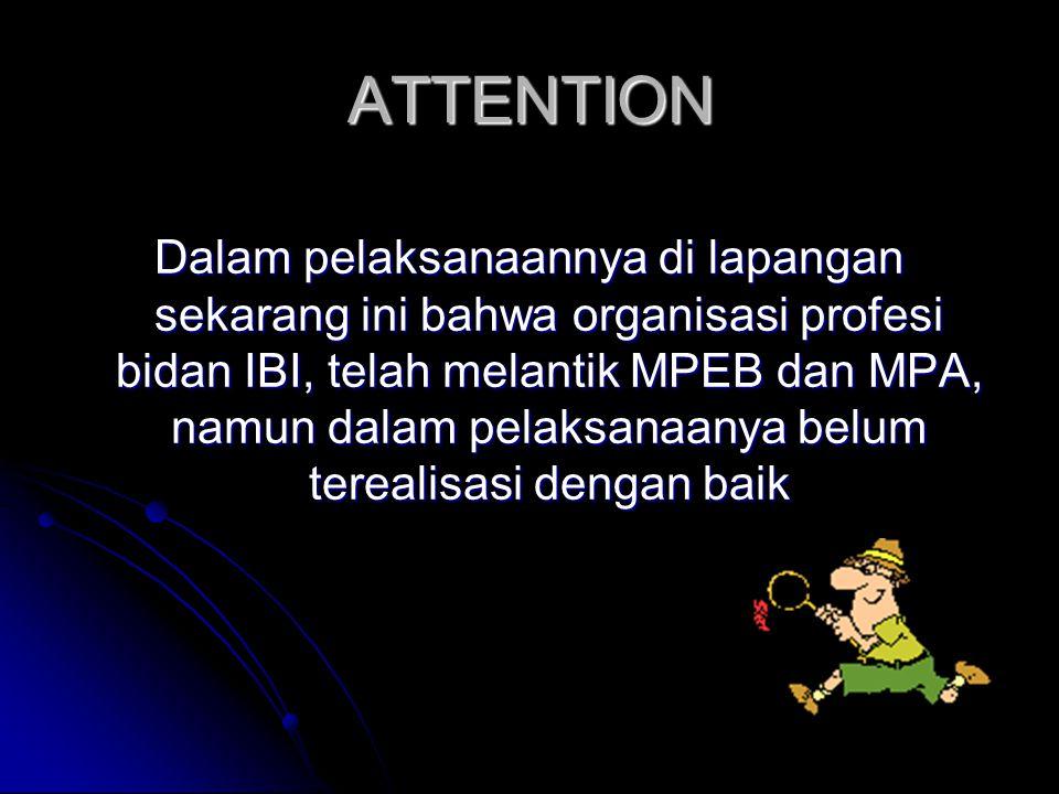ATTENTION Dalam pelaksanaannya di lapangan sekarang ini bahwa organisasi profesi bidan IBI, telah melantik MPEB dan MPA, namun dalam pelaksanaanya bel