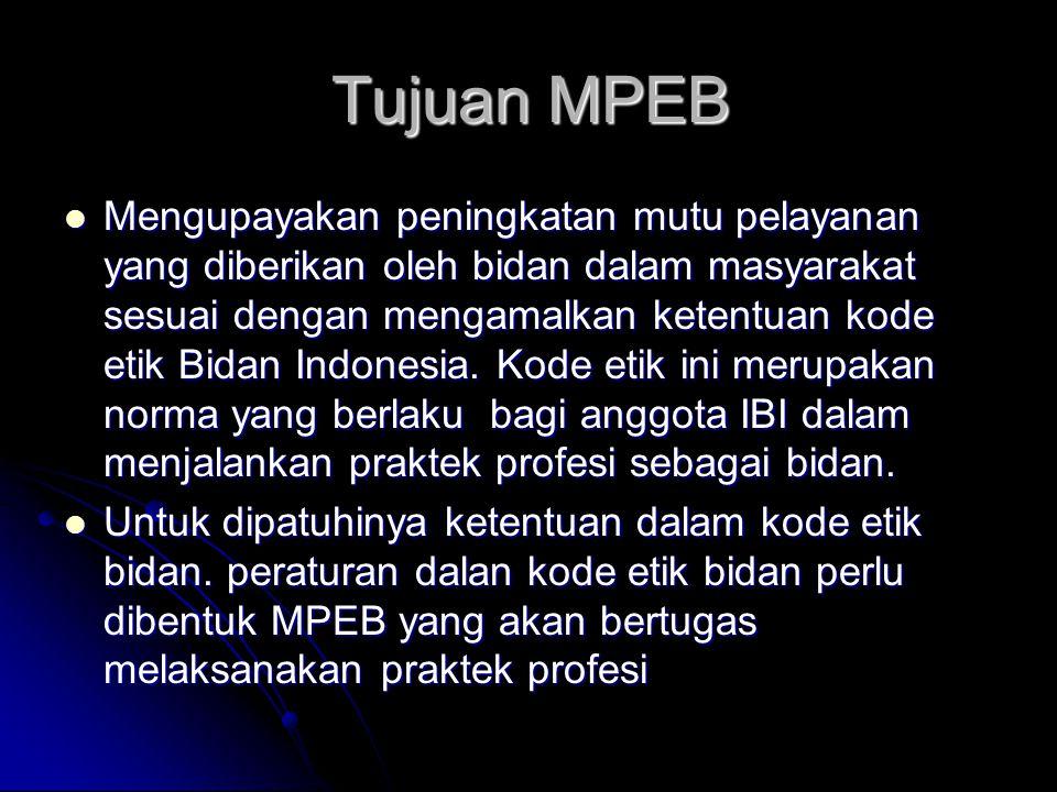 Tujuan MPEB Mengupayakan peningkatan mutu pelayanan yang diberikan oleh bidan dalam masyarakat sesuai dengan mengamalkan ketentuan kode etik Bidan Ind